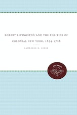 Robert Livingston and the Politics of Colonial New York, 1654-1728