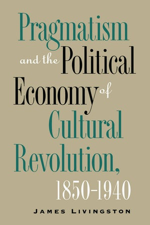 Pragmatism and the Political Economy of Cultural Revolution, 1850–1940