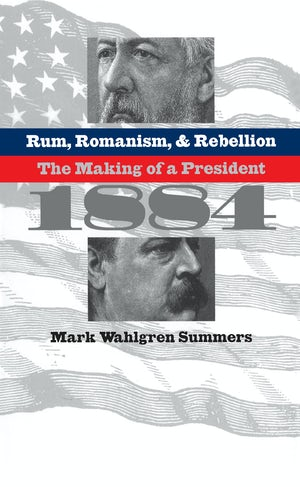 Rum, Romanism, and Rebellion | Mark Wahlgren Summers | University of North Carolina Press