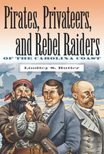 Pirates, Privateers, and Rebel Raiders of the Carolina Coast