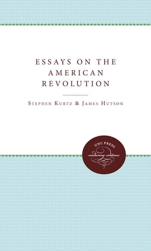 essays on the american revolution  stephen g kurtz  university of  published by the omohundro institute of early american history and culture  and the university of north carolina press