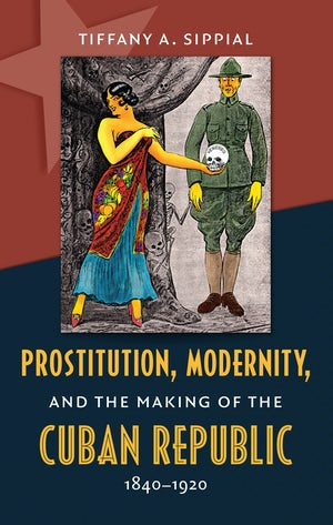 Prostitution, Modernity, and the Making of the Cuban Republic, 1840-1920