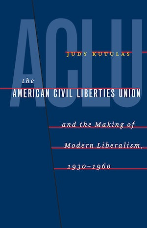 The American Civil Liberties Union and the Making of Modern Liberalism, 1930-1960
