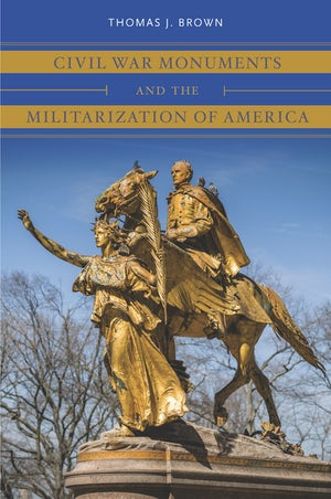 Civil War Monuments and the Militarization of America